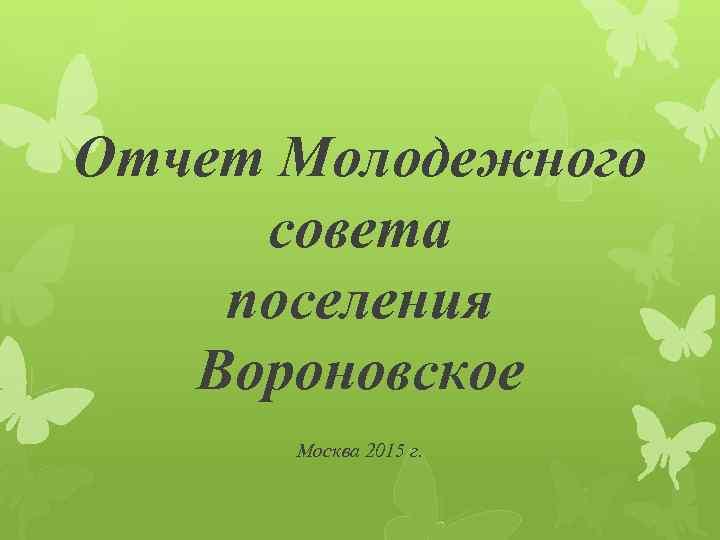 Отчет Молодежного совета поселения Вороновское Москва 2015 г.