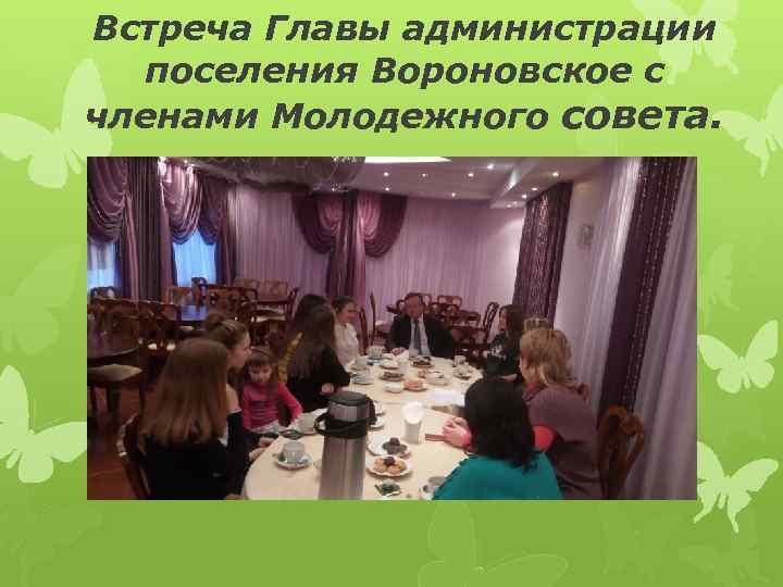 Встреча Главы администрации поселения Вороновское с членами Молодежного совета.