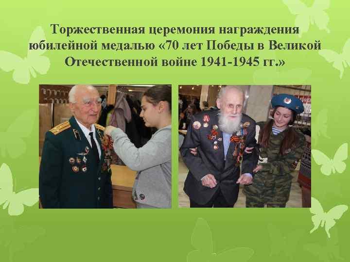 Торжественная церемония награждения юбилейной медалью « 70 лет Победы в Великой Отечественной войне 1941