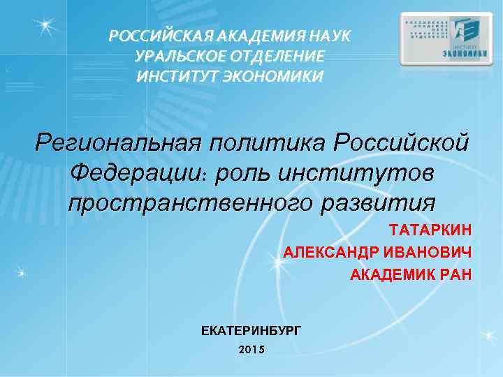 РОССИЙСКАЯ АКАДЕМИЯ НАУК УРАЛЬСКОЕ ОТДЕЛЕНИЕ ИНСТИТУТ ЭКОНОМИКИ Региональная политика Российской Федерации: роль институтов пространственного