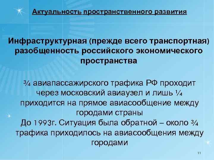 Актуальность пространственного развития Инфраструктурная (прежде всего транспортная) разобщенность российского экономического пространства ¾ авиапассажирского трафика