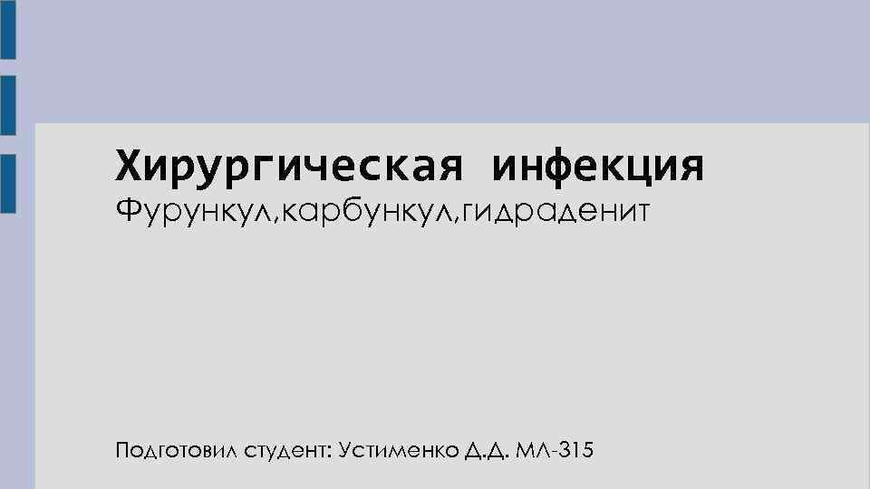 Хирургическая инфекция Фурункул, карбункул, гидраденит Подготовил студент: Устименко Д. Д. МЛ-315