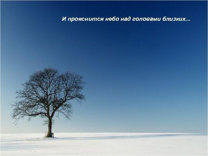 И прояснится небо над головами близких. . .