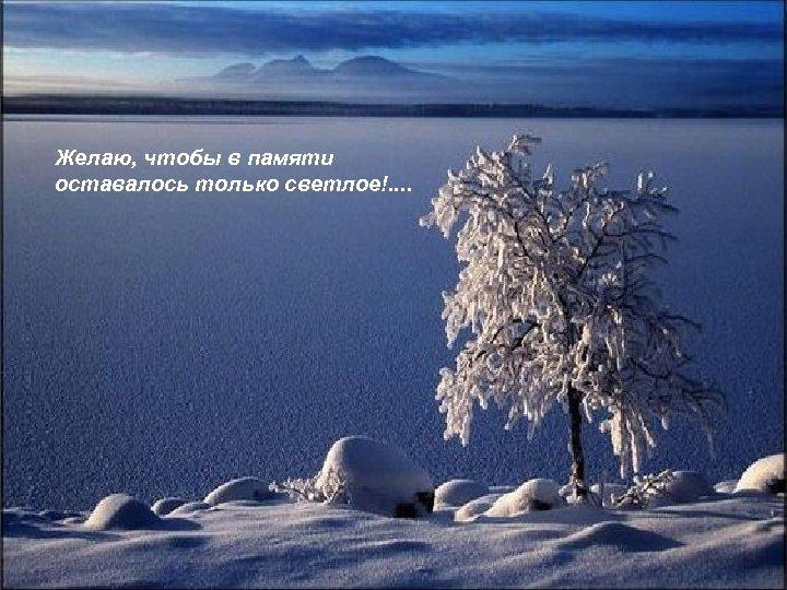 Желаю, чтобы в памяти оставалось только светлое!. .
