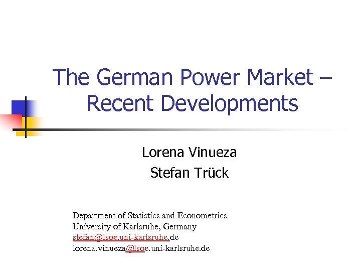 The German Power Market – Recent Developments Lorena Vinueza Stefan Trück Department of Statistics