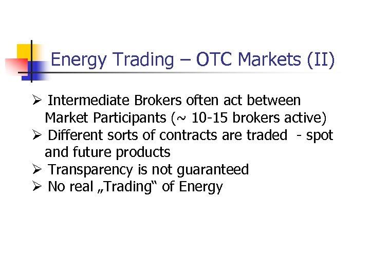 Energy Trading – OTC Markets (II) Ø Intermediate Brokers often act between Market Participants