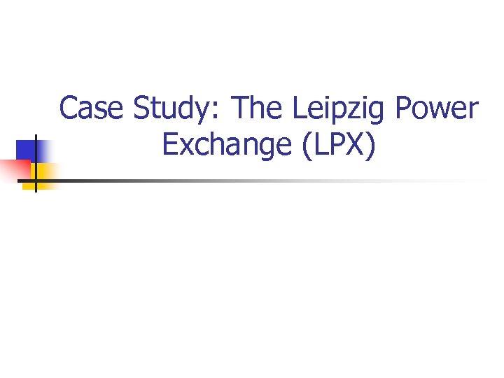 Case Study: The Leipzig Power Exchange (LPX)