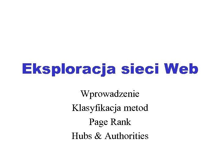 Eksploracja sieci Web Wprowadzenie Klasyfikacja metod Page Rank Hubs & Authorities
