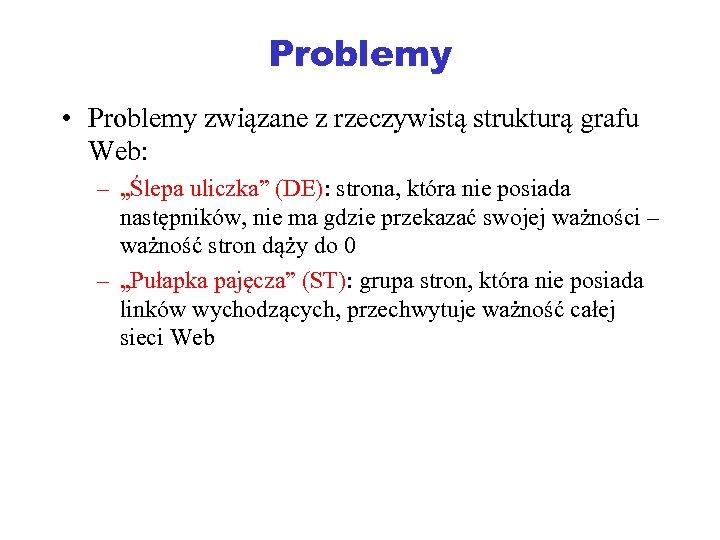"""Problemy • Problemy związane z rzeczywistą strukturą grafu Web: – """"Ślepa uliczka"""" (DE): strona,"""