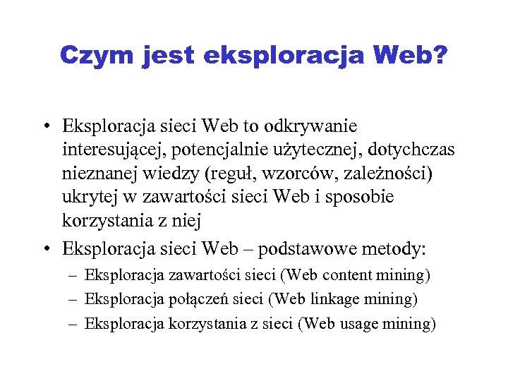 Czym jest eksploracja Web? • Eksploracja sieci Web to odkrywanie interesującej, potencjalnie użytecznej, dotychczas