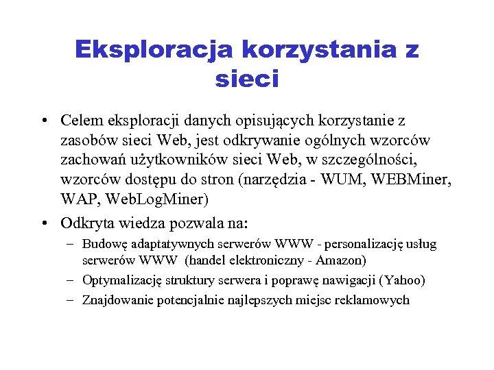 Eksploracja korzystania z sieci • Celem eksploracji danych opisujących korzystanie z zasobów sieci Web,