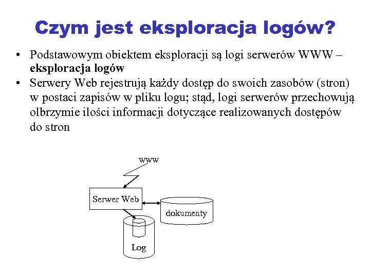 Czym jest eksploracja logów? • Podstawowym obiektem eksploracji są logi serwerów WWW – eksploracja
