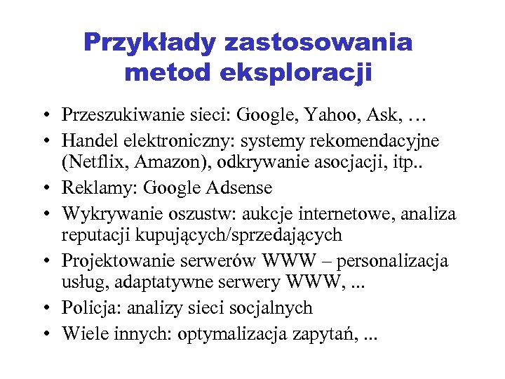 Przykłady zastosowania metod eksploracji • Przeszukiwanie sieci: Google, Yahoo, Ask, … • Handel elektroniczny: