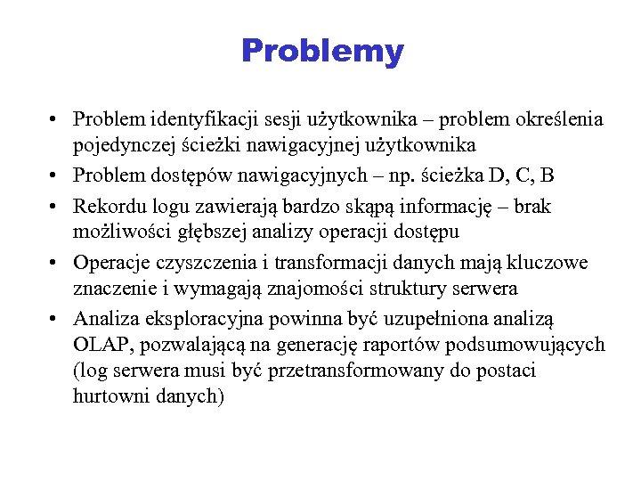 Problemy • Problem identyfikacji sesji użytkownika – problem określenia pojedynczej ścieżki nawigacyjnej użytkownika •