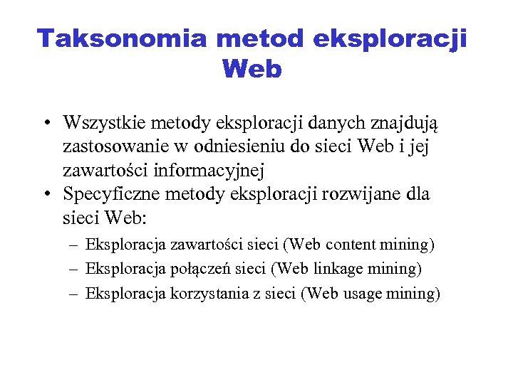 Taksonomia metod eksploracji Web • Wszystkie metody eksploracji danych znajdują zastosowanie w odniesieniu do