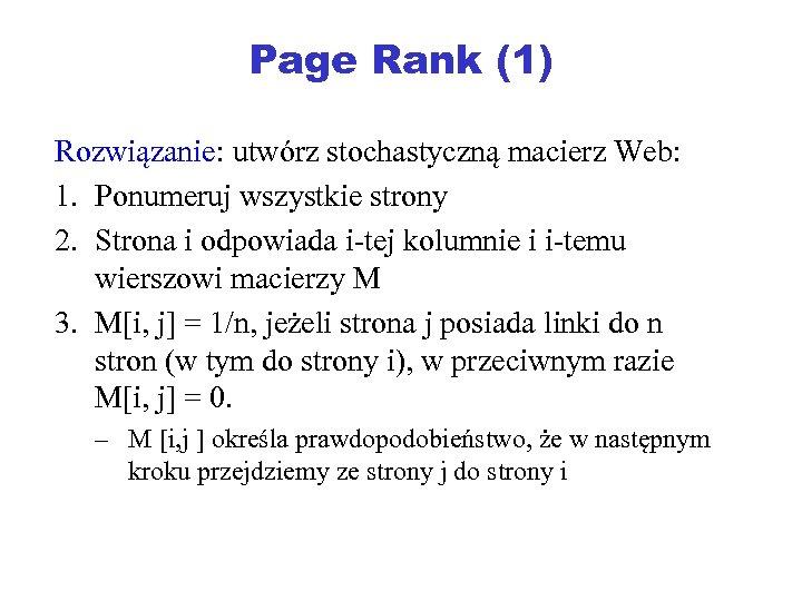 Page Rank (1) Rozwiązanie: utwórz stochastyczną macierz Web: 1. Ponumeruj wszystkie strony 2. Strona