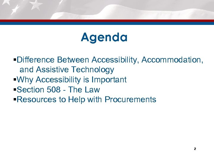 Agenda §Difference Between Accessibility, Accommodation, and Assistive Technology §Why Accessibility is Important §Section 508