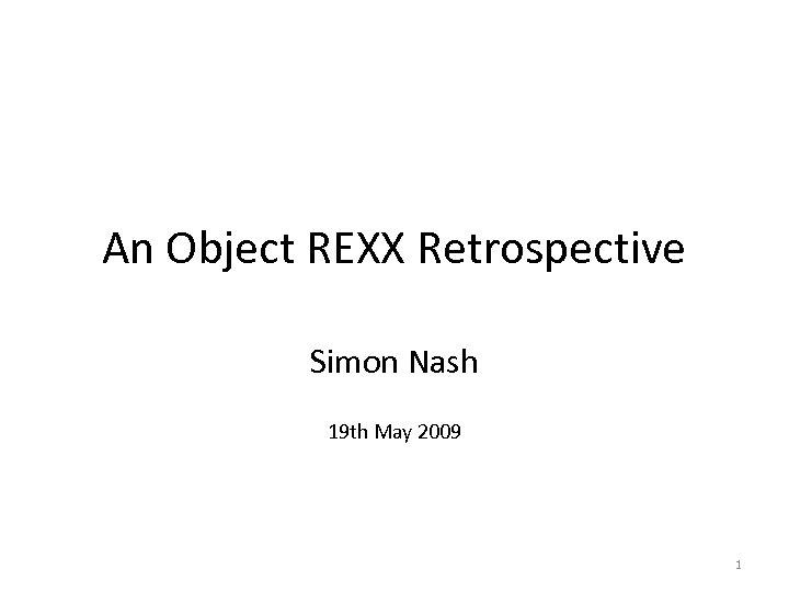 An Object REXX Retrospective Simon Nash 19 th May 2009 1