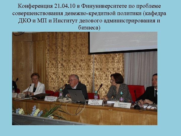 Конференция 21. 04. 10 в Финуниверситете по проблеме совершенствования денежно-кредитной политики (кафедра ДКО и