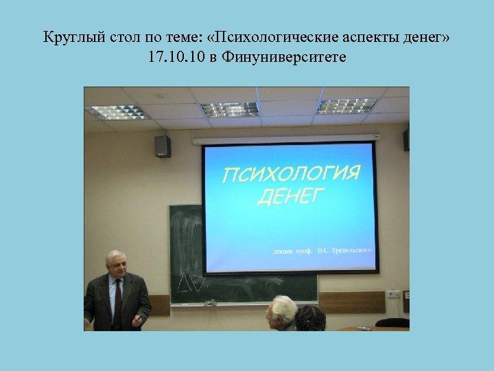 Круглый стол по теме: «Психологические аспекты денег» 17. 10 в Финуниверситете