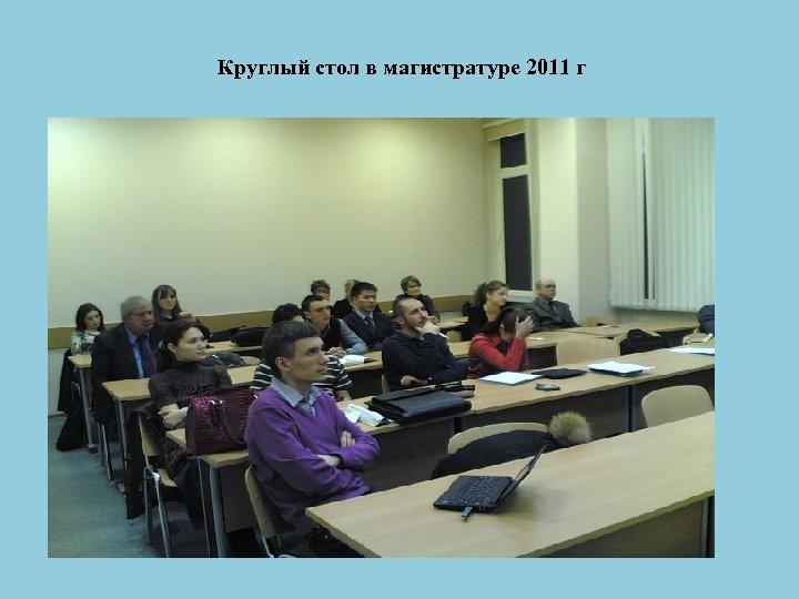Круглый стол в магистратуре 2011 г .