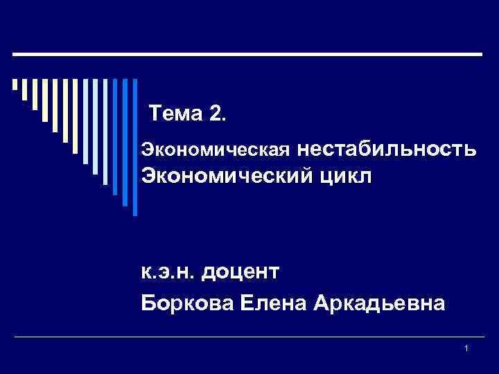 Тема 2. Экономическая нестабильность Экономический цикл к. э. н. доцент Боркова Елена Аркадьевна 1