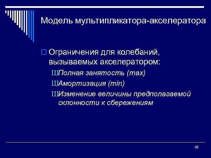 Модель мультипликатора акселератора o Ограничения для колебаний, вызываемых акселератором: ШПолная занятость (max) ШАмортизация (min)
