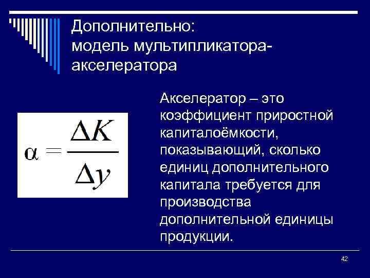 Дополнительно: модель мультипликатора акселератора Акселератор – это коэффициент приростной капиталоёмкости, показывающий, сколько единиц дополнительного