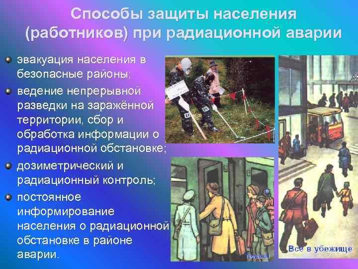 Способы защиты населения (работников) при радиационной аварии эвакуация населения в безопасные районы; ведение непрерывной