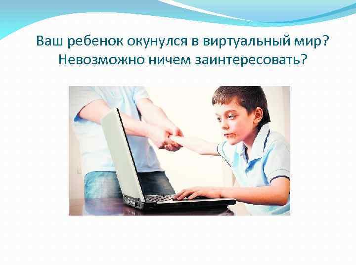 Ваш ребенок окунулся в виртуальный мир? Невозможно ничем заинтересовать?
