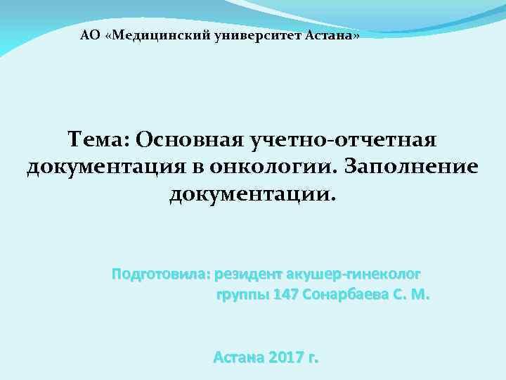 АО «Медицинский университет Астана» Тема: Основная учетно-отчетная документация в онкологии. Заполнение документации. Подготовила: резидент