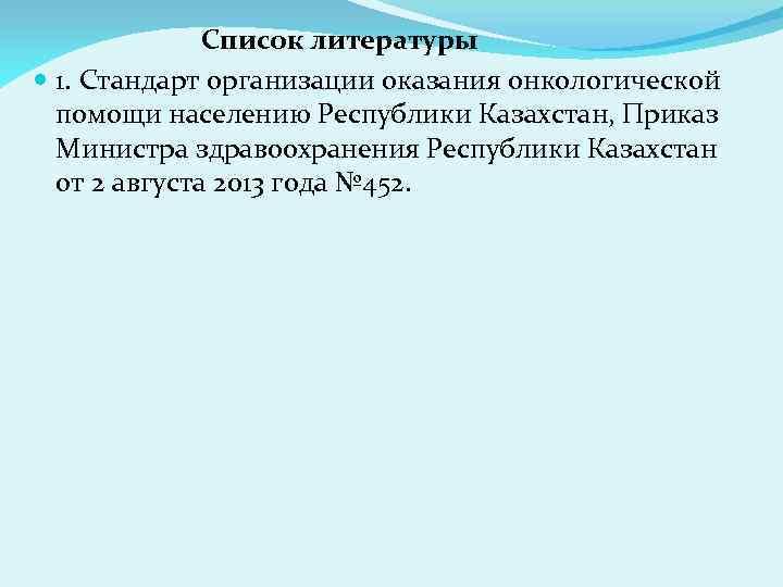 Список литературы 1. Стандарт организации оказания онкологической помощи населению Республики Казахстан, Приказ Министра