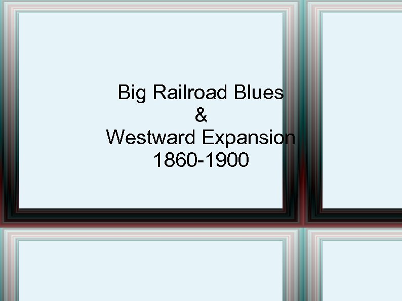 Big Railroad Blues & Westward Expansion 1860 -1900