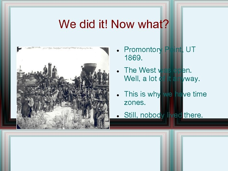 We did it! Now what? Promontory Point, UT 1869. The West was open. Well,
