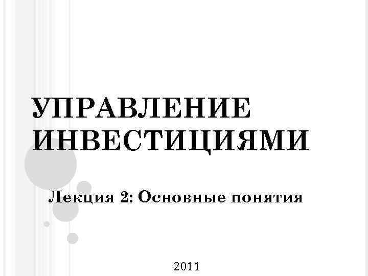 УПРАВЛЕНИЕ ИНВЕСТИЦИЯМИ Лекция 2: Основные понятия 2011