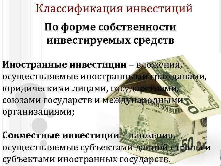 Классификация инвестиций По форме собственности инвестируемых средств Иностранные инвестиции – вложения, осуществляемые иностранными гражданами,