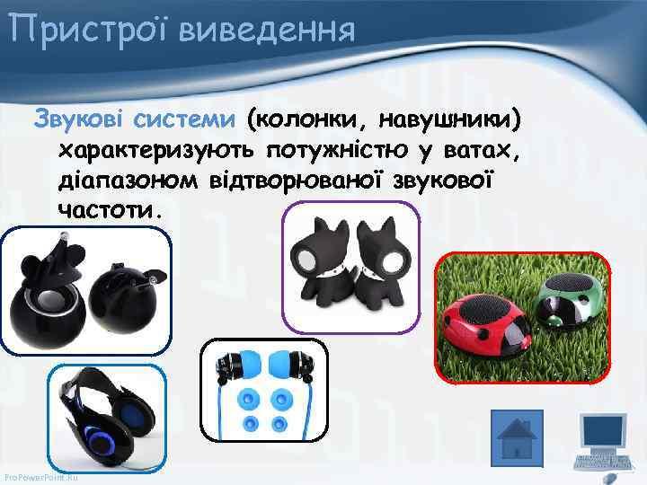 Пристрої виведення Звукові системи (колонки, навушники) характеризують потужністю у ватах, діапазоном відтворюваної звукової частоти.