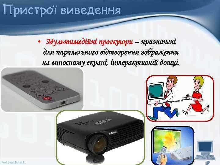 Пристрої виведення • Мультимедійні проектори – призначені для паралельного відтворення зображення на виносному екрані,
