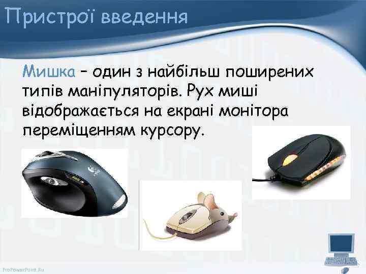 Пристрої введення Мишка – один з найбільш поширених типів маніпуляторів. Рух миші відображається на