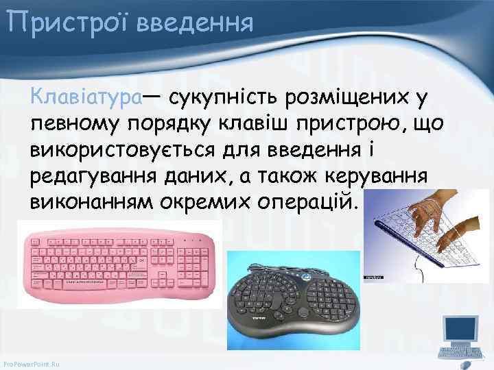 Пристрої введення Клавіатура— сукупність розміщених у певному порядку клавіш пристрою, що використовується для введення