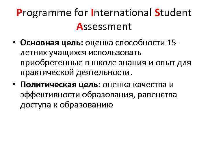 Programme for International Student Assessment • Основная цель: оценка способности 15 летних учащихся использовать