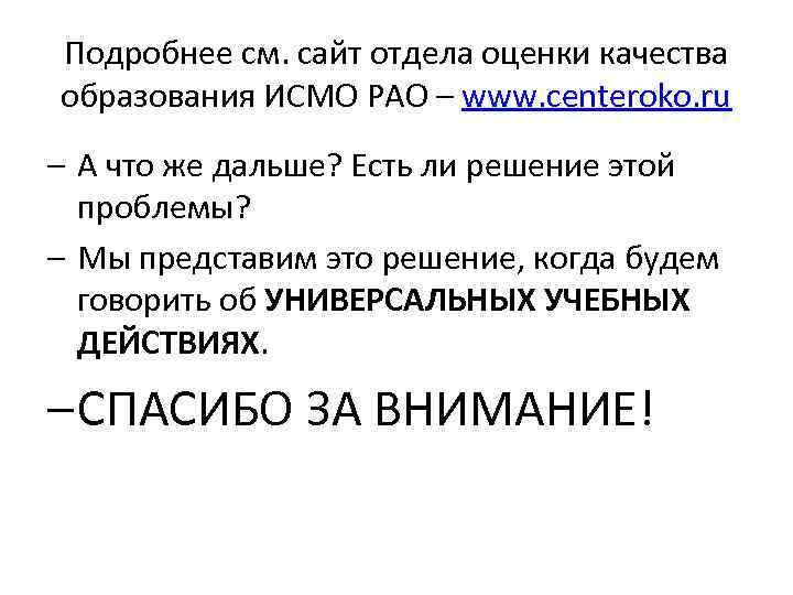 Подробнее см. сайт отдела оценки качества образования ИСМО РАО – www. centeroko. ru –