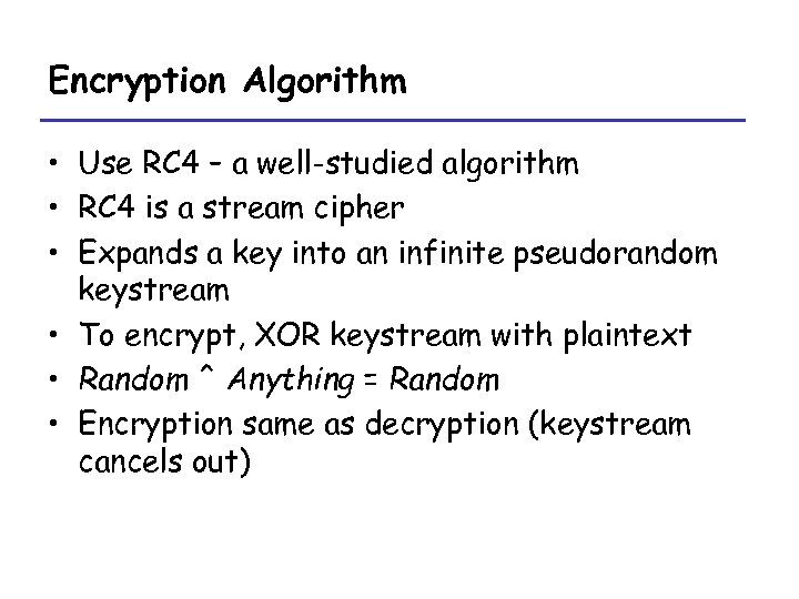 Encryption Algorithm • Use RC 4 – a well-studied algorithm • RC 4 is
