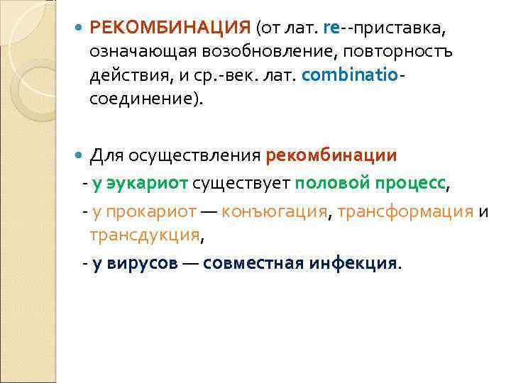 РЕКОМБИНАЦИЯ (от лат. rе--приставка, означающая возобновление, повторностъ действия, и ср. -век. лат. combinatioсоединение).