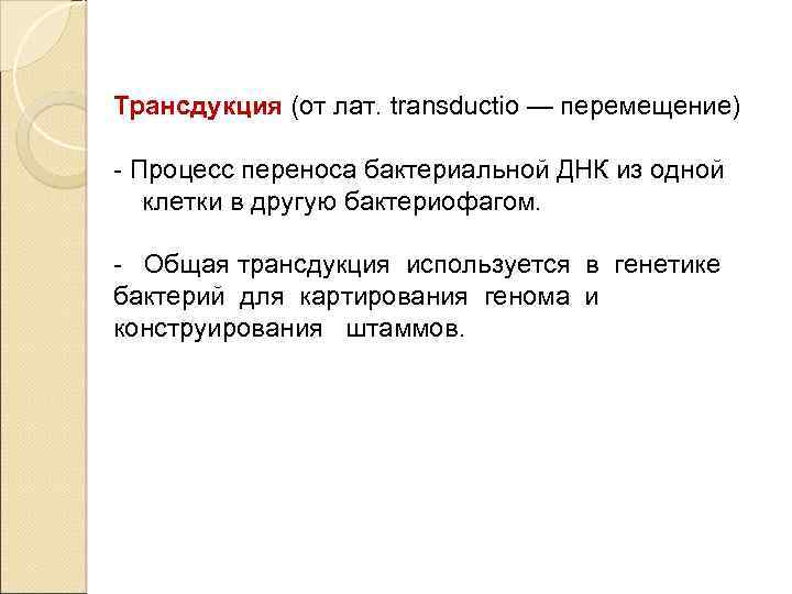 Трансдукция (от лат. transductio — перемещение) - Процесс переноса бактериальной ДНК из одной клетки