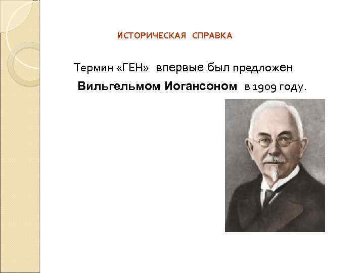 ИСТОРИЧЕСКАЯ СПРАВКА Термин «ГЕН» впервые был предложен Вильгельмом Иогансоном в 1909 году.