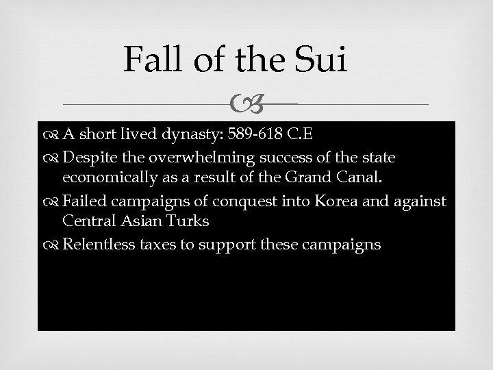 Fall of the Sui A short lived dynasty: 589 -618 C. E Despite the