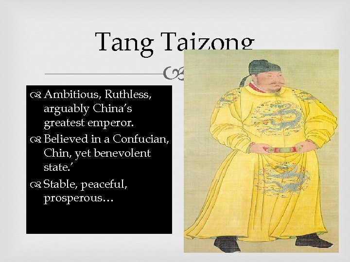 Tang Taizong Ambitious, Ruthless, arguably China's greatest emperor. Believed in a Confucian, Chin, yet