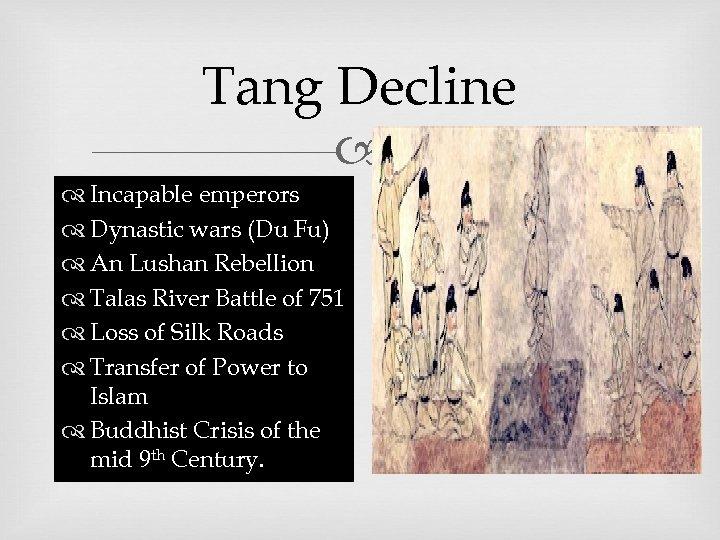 Tang Decline Incapable emperors Dynastic wars (Du Fu) An Lushan Rebellion Talas River Battle
