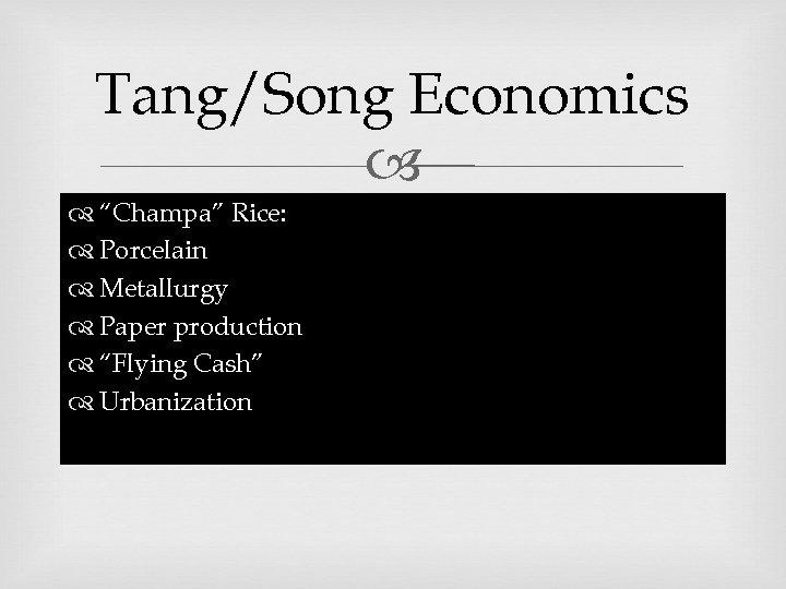 "Tang/Song Economics ""Champa"" Rice: Porcelain Metallurgy Paper production ""Flying Cash"" Urbanization"